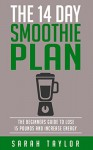 Smoothies: The 14 Day Green Smoothie Cleanse Plan - The Beginner's Guide To Losing 15 Pounds And Increasing Energy (FREE Bonus, Best Smoothie Recipes, Detox Smoothies, Cleanse) - Sarah Taylor, Terrance Smith, Robert Shakes, JJ Tim Rawls