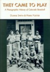 They Came to Play: A Photographic History of Colorado Baseball - Duane A. Smith, Mark S. Foster