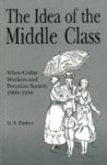 The Idea Of The Middle Class: White Collar Workers And Peruvian Society, 1900 1950 - Danny S. Parker
