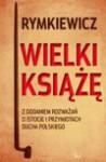 Wielki Książe: Z Dodaniem Rozważań O Istocie I Przymiotach Ducha Polskiego - Jarosław Marek Rymkiewicz