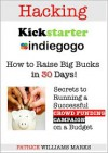 Hacking Kickstarter, IndieGoGo: How to Raise Big Bucks in 30 Days (Secrets to Running a Successful Crowd Funding Campaign On a Budget) - Patrice Williams Marks