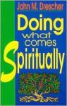 Doing What Comes Spiritually - John M. Drescher