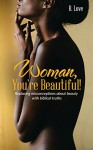 Woman, You're Beautiful!: Replacing misconceptions about beauty with biblical truths. - B. Love, Queen B Enterprises