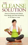 Detox: The Cleanse Solution: How to Cleanse and Detox Your Body and Feel Amazing in 10 Days or Less (FREE Report Inside!!) - Mary Johnson, Detox, 10 day green smoothie cleanse, Detox Diet