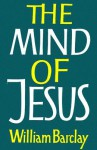 The Mind of Jesus - William Barclay