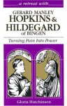 A Retreat with Gerard Manley Hopkins and Hildegard of Bingen: Turning Pain into Power - Gloria Hutchinson