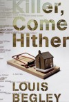 Killer, Come Hither: A Novel - Louis Begley