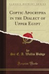 Coptic Apocrypha in the Dialect of Upper Egypt (Classic Reprint) - E.A. Wallis Budge