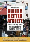 Build a Better Athlete: What's Wrong with American Sports and How To Fix It - Michael Yessis