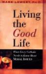 Living the Good Life: What Every Catholic Needs to Know about Moral Issues - Mark Lowery