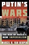 Putin's Wars: The Rise of Russia's New Imperialism - Marcel Van Herpen
