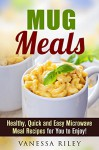 Mug Meals: Healthy, Quick and Easy Microwave Meal Recipes for You to Enjoy! (Breakfast, Lunch and Dinner Microwave Recipes) - Vanessa Riley