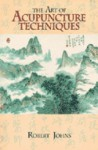 The Art of Acupuncture Techniques - Robert Johns, Andrew E. Tseng