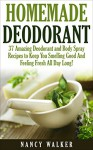 Homemade Deodorant: 37 Amazing Organic Deodorant And Body Spray Recipes To Keep You Smelling Good And Feeling Fresh All Day Long! (How To Make Deodorant, DIY Deodorant, Natural Deodorant Recipes) - Nancy Walker