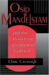 Osip Mandelstam and the Modernist Creation of Tradition - Clare Cavanagh