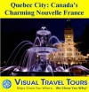 QUEBEC CITY: CANADA'S CHARMING NOUVELLE FRANCE - A Travelogue - Read Before You Go or On The Way (Visual Travel Tours) - Brad Olsen