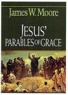 Jesus' Parables of Grace - James W. Moore