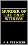 Murder of the Only Witness - J.S. Fletcher