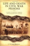 Life and Death in Civil War Prisons: The Parallel Torments of Corporal John Wesly Minnich, C.S.A. and Sergeant Warren Lee Goss, U.S.A. - J. Michael Martinez