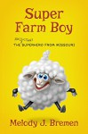 Super Farm Boy: The Reluctant Superhero From - Melody J. Bremen