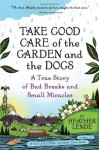 Take Good Care of the Garden and the Dogs: A True Story of Bad Breaks and Small Miracles - Heather Lende