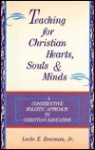 Teaching for Christian Hearts, Souls & Minds: A Constructive, Holistic Approach to Christian Education - Locke E. Bowman