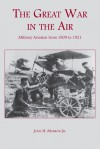 The Great War in the Air: Military Aviation from 1909 to 1921 - John H. Morrow, John H. Morrow