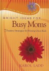 Bright Ideas for Busy Moms: 7 Positive Strategies for Raising Great Kids - Karol Ladd