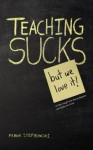 Teaching Sucks - But We Love it Anyway! A Little Insight Into The Profession You Think You Know - Frank Stepnowski