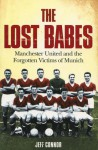 The Lost Babes: Manchester United and the Forgotten Victims of Munich - Jeff Connor