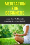 Meditation for Beginners- Learn How To Meditate Your Way To a Healthy Life (meditation for beginners, stress relief, stress and anxiety) - John Murray