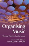 Organising Music: Theory, Practice, Performance - Nic Beech, Charlotte Gilmore