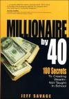 Millionaire by 40: 100 Secrets to Creating Wealth- Not Taught in School - Jeff Savage