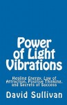 Power of Light Vibrations: Healing Energy, Law of Attraction, Positive Thinking, and Secrets of Success - David Sullivan
