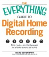 The Everything Guide to Digital Home Recording: Tips, Tools, and Techniques for Studio Sound at Home - Marc Schonbrun