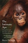 The Intimate Ape: Orangutans and the Secret Life of a Vanishing Species - Shawn Thompson, Jeffrey Moussaieff Masson