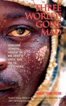 Three Worlds Gone Mad: Dangerous Journeys through the War Zones of Africa, Asia, and the South Pacific - Robert Young Pelton