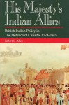 His Majesty's Indian Allies: British Indian Policy in the Defence of Canada 1774-1815 - Tim Allen