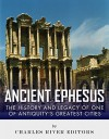 Ancient Ephesus: The History and Legacy of One of Antiquity's Greatest Cities - Charles River Editors