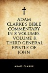 Adam Clarke's Bible Commentary in 8 Volumes: Volume 8, Third General Epistle of John - Adam Clarke