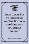 From Canal Boy to President, or, The Boyhood and Manhood of James A Garfield - Jr. Horatio Alger