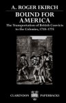 Bound for America: The Transportation of British Convicts to the Colonies, 1718-1775 (Clarendon Paperbacks) - A. Roger Ekirch
