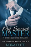 My Secret Master (A Dark Billionaire Romance) - Nora Flite