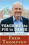 Teaching the Pig to Dance: A Memoir of Growing Up and Second Chances - Fred Thompson