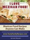 I LOVE MEXICAN FOOD! Mexican Food Recipes Anyone Can Make (Tasty Family Recipes) - Sarah Alexander