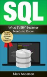 SQL: What EVERY Beginner Needs to Know (SQL Development, SQL Programming, Learn SQL Fast, Programming Book 1) - Mark Anderson