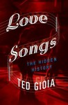 Love Songs: The Hidden History - Ted Gioia