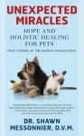 Unexpected Miracles: Hope and Holistic Healing for Pets - Shawn Messonnier