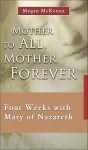 Mother to All, Mother Forever: Four Weeks with Mary of Nazareth - Megan McKenna