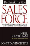Rethinking the Sales Force: Redefining Selling to Create and Capture Customer Value - Neil Rackham, John R. Devincentis